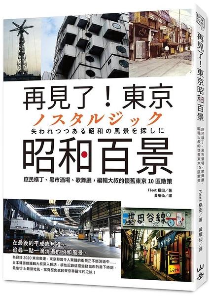 再見了!東京昭和百景: 庶民橫丁、黑市酒場、歌舞廳,編輯大叔的懷舊東京10區散策