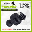 【T-RC04 專用快拆球頭 GOPRO 運動攝影機】TAKEWAY 搭配 TPH05LA 球頭基座 TRC03 屮S0