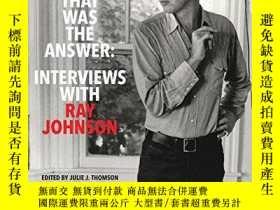 二手書博民逛書店That罕見Was the Answer: Interviews with Ray JohnsonY36044