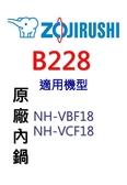 【原廠公司貨】象印 B228 原廠原裝10人份內鍋黑金剛。可用機型:NH-VBF18/NH-VCF18
