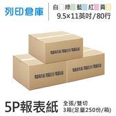 【電腦連續報表紙】80行 9.5*11*5P 白綠藍紅黃 / 雙切 / 全張 / 超值組3箱 (足量250份/箱)