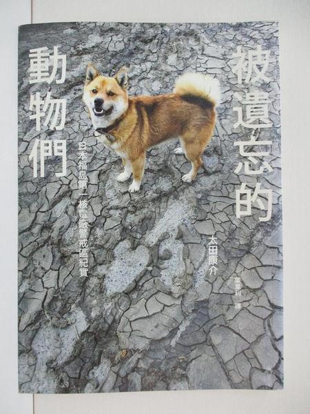 【書寶二手書T1/社會_ARE】被遺忘的動物們-日本福島第一核電廠警戒區紀實_太田康介