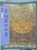 【書寶二手書T1/藝術_ZJH】青銅器的故事_故宮寶藏