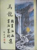 【書寶二手書T9/藝術_YJT】馬龍圖畫油畫書法篆刻集_馬龍