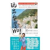 玩出台灣Way(50條精選行家玩法假期小旅行立刻出發)