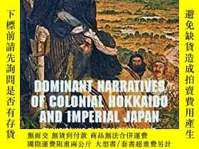 二手書博民逛書店Dominant罕見Narratives Of Colonial Hokkaido And Imperial Ja