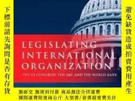 二手書博民逛書店Legislating罕見International Organization: The Us Congress