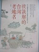 【書寶二手書T5/歷史_OSY】被誤解的台灣老地名_陸傳傑