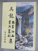 【書寶二手書T2/藝術_EJ7】馬龍國畫油畫書法篆刻集