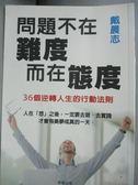 【書寶二手書T1/心靈成長_OKO】問題不在難度,而在態度:36個逆轉人生的行動法則_戴晨志