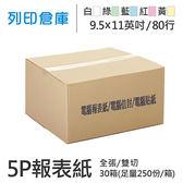 【電腦連續報表紙】 80行 9.5*11*5P 白綠藍紅黃 / 雙切 / 全張 / 超值組30箱(足量250份)