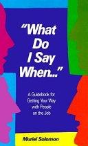 二手書《What Do I Say When--: A Guidebook for Getting Your Way with People on the Job》 R2Y ISBN:0139557822