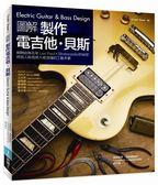 圖解製作電吉他‧貝斯:揭開經典名琴 Les Paul × Stratocaster 的祕密,將個人風..