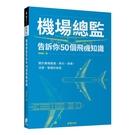 機場總監告訴你50個飛機知識:關於機場基建、飛行、商務、法規、營運的祕密