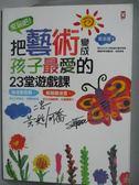 【書寶二手書T1/少年童書_XCE】來玩吧!把藝術變成孩子最愛的23堂遊戲課_張金蓮