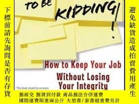 二手書博民逛書店You ve罕見Got To Be Kidding!: How to Keep Your Job Without