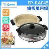 象印   ZOJIRUSHI  EP-RAF45  土鍋風/鐵板萬用鍋 滿水量5.3L 火鍋燒烤兩用!料理多變 公司貨 免運可傑