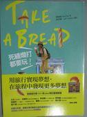 【書寶二手書T1/旅遊_GAT】Take a bread!死纏爛打都要玩_蔡淑純