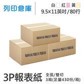 【電腦連續報表紙】80行 9.5*11*3P 白紅黃 / 雙切 / 全張 / 超值組3箱 (足量430份/箱)