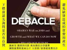 二手書博民逛書店Debacle:罕見Obama s War on Jobs and Growth and What We Can