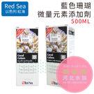 [ 河北水族 ]  以色列 紅海 RED SEA【藍色珊瑚微量元素添加劑  500ML】R22073