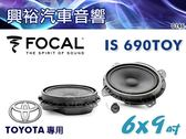 【FOCAL】TOYOTA專用 6x9吋二音路分離式套裝喇叭IS690TOY*法國原裝公司貨