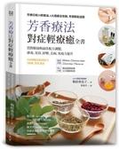 芳香療法,對症輕療癒全書: 買對精油與最佳配方調製,排毒、美容、紓壓,去病、免疫..