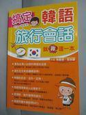 【書寶二手書T1/語言學習_JOX】搞定韓語旅行會話就靠這一本_陳慶德/鄒美蘭_無光碟