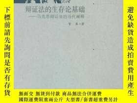 二手書博民逛書店罕見當代馬克思主義哲學研究文庫・辯證法的生存論基礎――馬克思辯證