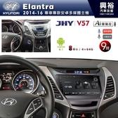 【JHY】2014~16年 Hyundai Elantra專用 9吋螢幕 V57系列安卓機 *8核心4+64G
