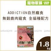 寵物家族-Addiction自然癮食 無穀鹿肉寵食 全貓種(全齡)配方1.8kg