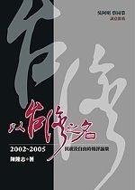 二手書博民逛書店 《以台灣之名-2002-2005民視及自由時報評論集》 R2Y ISBN:9867178300│陳隆志