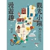 觀光小鎮漫遊趣(30個台灣幸福小鎮的創生與體驗旅遊)