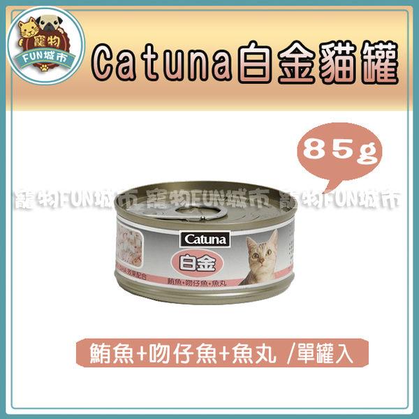 *~寵物FUN城市~*Catuna白金貓罐《鮪魚+吻仔魚+魚丸85g》單罐賣場/凍罐/貓罐