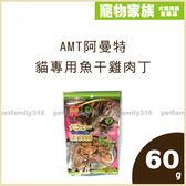 寵物家族-AMT阿曼特-貓專用魚干雞肉丁60g