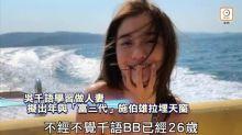 【去片】吳千語學習做人妻 擬出年與「富三代」施伯雄拉埋天窗