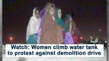 Watch: Women climb water tank to protest against demolition drive