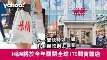 H&M將於本年內關閉170間實體店 又一間時裝巨頭計劃轉攻網上營銷