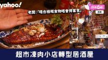 【西環美食】超市凍肉小店轉型居酒屋!老闆:「唔合格嘅食物唔會俾客食」