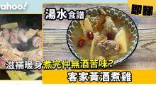 【湯水食譜】客家黃酒煮雞 滋補暖身煮完仲無酒苦味?