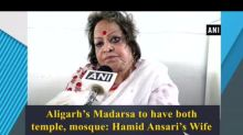 Aligarh's Madarsa to have both temple, mosque: Hamid Ansari's Wife