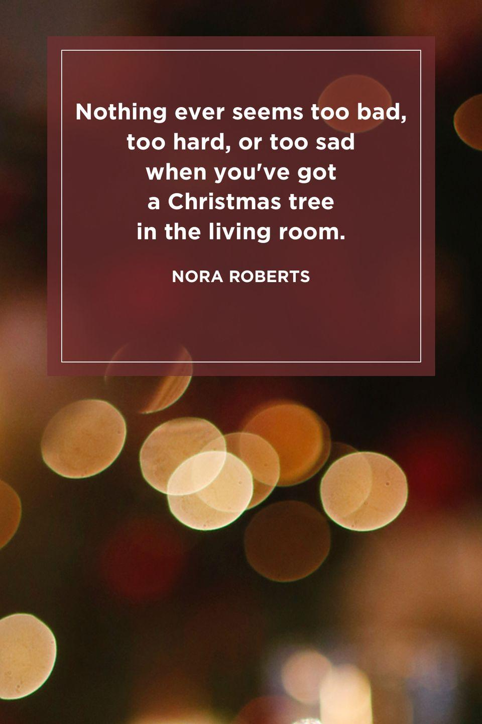 "<p>""Nothing ever seems too bad, too hard, or too sad when you've got a Christmas tree in the living room.""</p>"