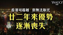 【文章轉載】香港可超越但無法取代 廿二年來優勢逐漸喪失
