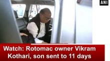 Watch: Rotomac owner Vikram Kothari, son sent to 11 days CBI remand