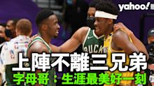 【NBA】「字母三兄弟」首度場上團聚 字母哥:生涯最美好一刻