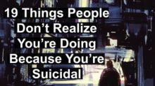 19 Things People Don't Realize You're Doing Because You're Suicidal