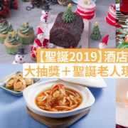 【聖誕2019】酒店聖誕大餐推介!五星酒店送住宿+大抽獎