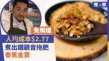 【慳+煮】免焗爐!人均成本$2.77煮出鐵觀音拖肥香蕉金寶