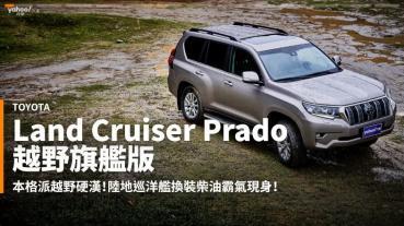 【新車速報】溫馴樣貌下的狂野從未改變!2021 Toyota小改款Land Cruiser Prado越野旗艦版綜合試駕!