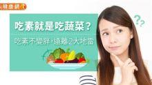 吃素就是吃蔬菜?吃素不變胖,遠離2大地雷!